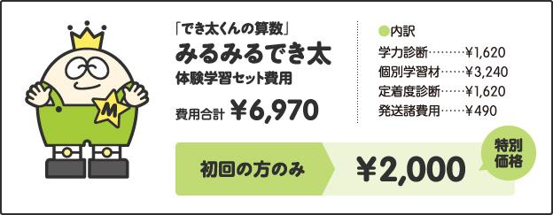 「でき太くんの算数」みるみるでき太体験学習セット費用費用合計¥6,970[内訳]学力診断 ¥1,620個別学習材 ¥3,240定着度診断 ¥1,620発送諸費用 ¥490キャンペーン価格小学1年生 ¥2,500小学2、3年生 ¥3,000小学4年生以上 ¥3,500さらに!特別キャンペーン!!今なら全学年¥2,000