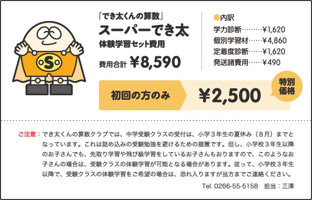 「でき太くんの算数」スーパーでき太体験学習セット費用費用合計¥8,590[内訳]学力診断 ¥1,620個別学習材 ¥4,860定着度診断 ¥1,620発送諸費用 ¥490キャンペーン価格小学1年生 ¥3,000小学2、3年生 ¥3,500小学4年生以上 ¥3,500さらに!特別キャンペーン!!今なら全学年¥2,500ご注意:でき太くんの算数クラブでは、中学受験クラスの受付は、小学3年生の夏休み(8月)までとなっています。これは詰め込みの受験勉強を避けるための措置です。但し、小学校3年生以降のお子さんでも、先取り学習や飛び級学習をしているお子さんもおりますので、このようなお子さんの場合は、受験クラスの体験学習が可能となる場合があります。従って、小学校3年生以降で、受験クラスの体験学習をご希望の場合は、恐れ入りますが当方までご連絡ください。 Tel. 0266-55-5158 担当:三澤