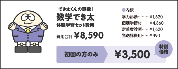 「でき太くんの算数」数学でき太体験学習セット費用費用合計¥8,590[内訳]学力診断 ¥1,620個別学習材 ¥4,860定着度診断 ¥1,620発送諸費用 ¥490キャンペーン価格中学1年生 ¥4,000中学2年生 ¥4,500中学3年生 ¥5,000さらに!特別キャンペーン!!今なら全学年¥3,500