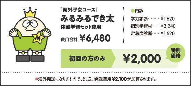 「海外子女コース」, みるみるでき太, 体験学習セット費用, 費用合計, ¥6,480, [内訳], 学力診断 ¥1,620, 個別学習材 ¥3,240, 定着度診断 ¥1,620, キャンペーン価格, 小学1年生 ¥2,500, 小学2、3年生 ¥3,000, 小学4年生以上 ¥3,500, 特別キャンペーン!!, さらに!, 今なら全学年, ¥2,000, *海外発送になりますので、別途、発送費用¥2,100が加算されます。
