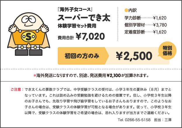 「海外子女コース」, スーパーでき, 体験学習セット費用, 費用合計, ¥7,020, [内訳], 学力診断 ¥1,620, 個別学習材 ¥3,780, 定着度診断 ¥1,620, キャンペーン価格, 小学1年生 ¥2,500, 小学2、3年生 ¥3,000, 小学4年生以上 ¥3,500, 特別キャンペーン!!, さらに!, 今なら全学年, ¥2,500, *海外発送になりますので、別途、発送費用¥2,100が加算されます。, ご注意:でき太くんの算数クラブでは、中学受験クラスの受付は、小学3年生の夏休み(8月)までとなっています。これは詰め込みの受験勉強を避けるための措置です。但し、小学校3年生以降のお子さんでも、先取り学習や飛び級学習をしているお子さんもおりますので、このようなお子さんの場合は、受験クラスの体験学習が可能となる場合があります。従って、小学校3年生以降で、受験クラスの体験学習をご希望の場合は、恐れ入りますが当方までご連絡ください。 Tel. 0266-55-5158 担当:三澤