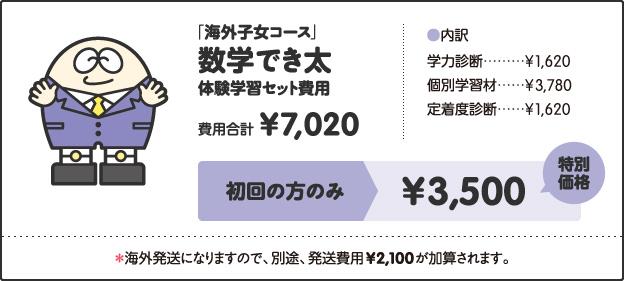 「海外子女コース」, 数学でき太, 体験学習セット費用, 費用合計, ¥7,020, [内訳], 学力診断 ¥1,620, 個別学習材 ¥3,780, 定着度診断 ¥1,620, キャンペーン価格, 中学1年生 ¥4,000, 中学2年生 ¥4,500, 中学3年生 ¥5,000, 特別キャンペーン!!, さらに!, 今なら全学年, ¥3,500, *海外発送になりますので、別途、発送費用¥2,100が加算されます。